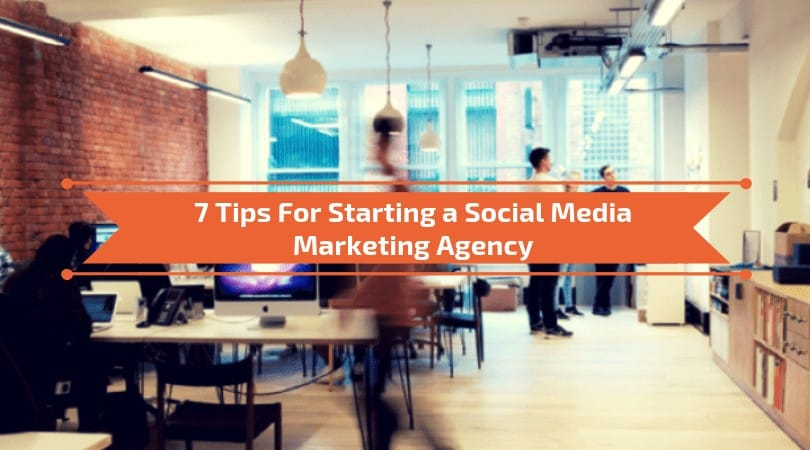 7 Tips For Starting a Social Media Agency