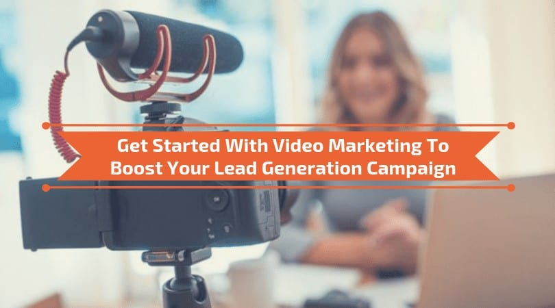 Video Marketing To Boost Your Lead Generation Campaign
