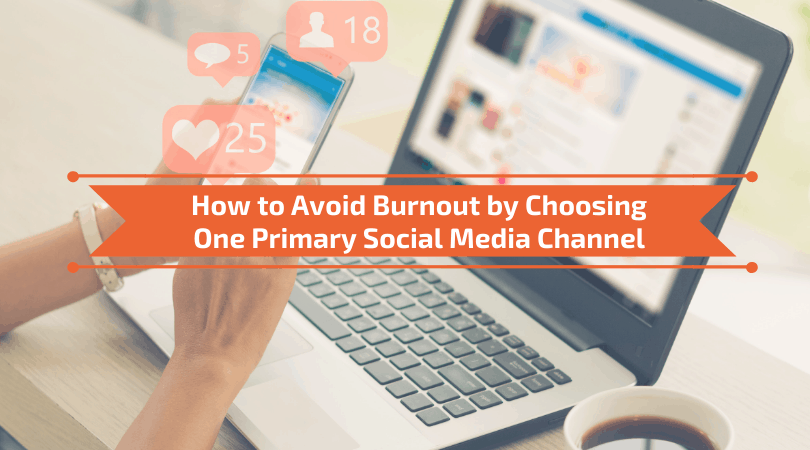 How to Avoid Burnout by Choosing One Primary Social Media Channel