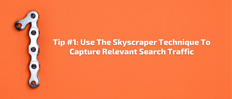 Tip #1: Use The Skyscraper Technique To Capture Relevant Search Traffic