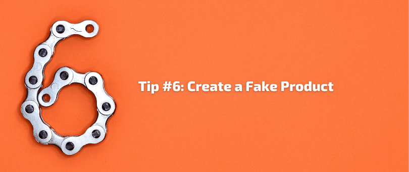 Tip #6 - Create a Fake Product