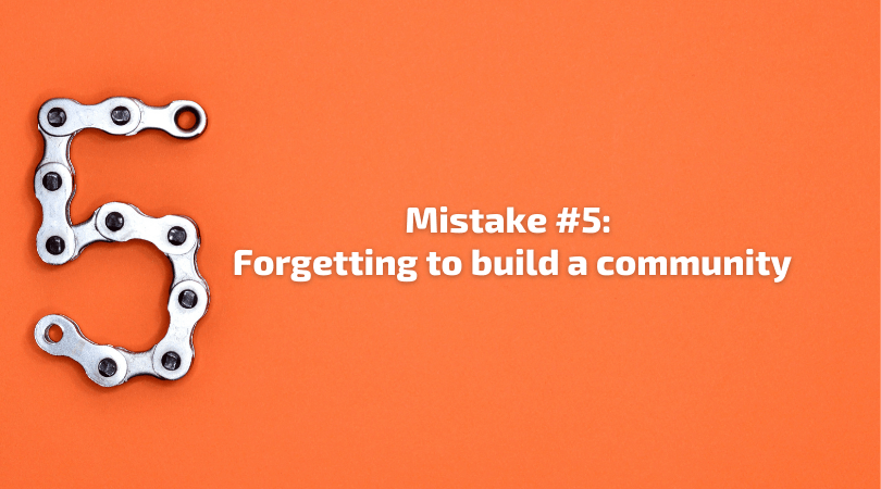 Mistake 5 - Forgetting to build a community